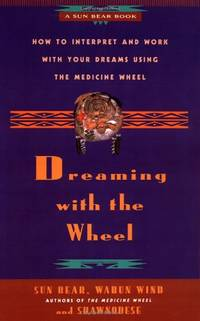 Dreaming With the Wheel: How to Interpret Your Dreams Using the Medicine Wheel: How to Interpret...