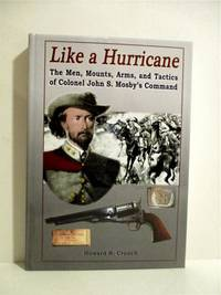 Like a Hurricane: The Men, Mounts, Arms, and Tactics of Colonel John S. Mosby's Command.
