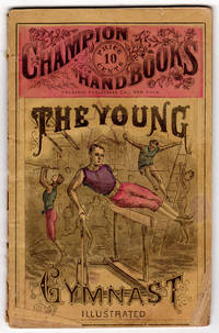 The Young Gymnast. Illustrated. A perfect instructor for the amateur or professional gymnasium,...
