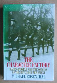 The Character Factory: Baden-Powell and the Origins of the Boy Scout Movement. by Rosenthal, Michael - 1986