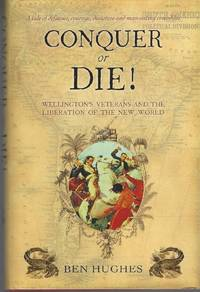 Conquer or Die!  Wellington's Veterans and the Liberation of the New World