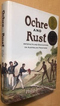 OCHRE AND RUST. Artefacts and Encounters on Australian Frontiers.