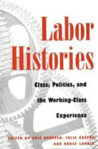 Labor Histories: Class, Politics, and the Working-Class Experience (Working Class in American...