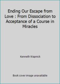 Ending Our Escape from Love : From Dissociation to Acceptance of a Course in Miracles