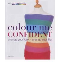 Colour Me Confident: Change Your Look - Change Your Life! (Colour Me Beautiful)