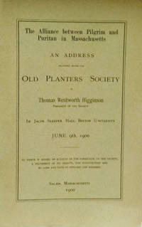 The Alliance between Pilgrim and Puritan in Massachusetts:  An Address  Delivered before the Old Planters Society by  Thomas Wentworth Higginson - Paperback - 1900 - from Old Saratoga Books (SKU: 39802)