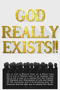 God Really Exists!!: He is not a Blond man or a Blue man, He is not a Tibetan man or an Arabian...