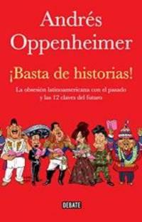 Basta de historias!: La obsesion latinoamericana con el pasado y las 12 claves del futuro Spanish Edition