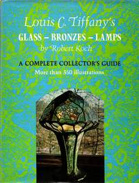 Louis C. Tiffany's Glass  Bronzes  Lamps: A Complete Collector's Guide