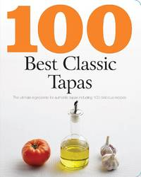100 Best Classic Tapas: The ultimate ingredients for authentic tapas includ ing 100 delicious recipes