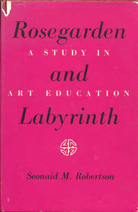 Rose Garden and Labyrinth A Study in Art Education by  Seonaid M Robertson - First Edition - 1963 - from Bluestocking Books and Biblio.co.uk