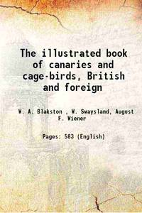 The illustrated book of canaries and cage-birds, British and foreign 1878 [Hardcover]