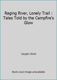 image of Raging River, Lonely Trail : Tales Told by the Campfire's Glow