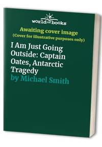 image of I Am Just Going Outside: Captain Oates, Antarctic Tragedy
