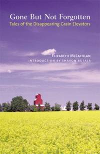 Gone but Not Forgotten : Tales of the Disappearing Grain Elevators by Elizabeth McLachlan - 2005