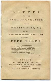 A Letter to the Earl of Carlisle, from William Eden, Esq. on the Representations of Ireland, respecting a Free Trade