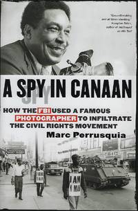 A SPY IN CANAAN: HOW THE FBI USED A FAMOUS  PHORTOGRAPHER TO INFILTRATE THE CIVIL RIGHTS MOVEMENT
