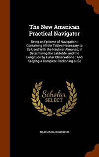 image of The New American Practical Navigator: Being an Epitome of Navigation: Containing All the Tables Necessary to Be Used with the Nautical Almanac, in Determining the Latitutde, and the Longitude by Lunar Observations: And Keeping a Complete Reckoning at Se