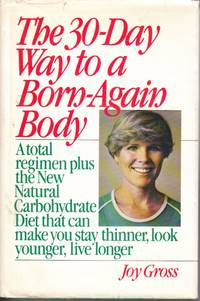 The 30-Day Way to a Born-Again Body A Total Regimen Plus the New Natural  Carbohydrate Diet That Can Make You Stay Thinner, Look Younger, Live Longer