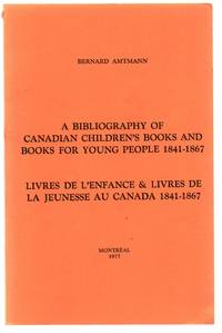 A Bibliography of Canadian Children's Books and Books For Young People 1841-1867; Livres de L'Enfance & Livres de la Jeunesse au Canada 1841-1867