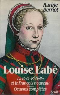 Louise Labé, la belle rebelle et le François nouveau, suivi des œuvres...