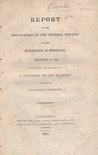 Report of the Proceedings at the General Meeting of the Inhabitants of Edinburgh, December 16, 1820, to Consider the Propriety of a Petition to His Majesty to Dismiss his Present Ministers