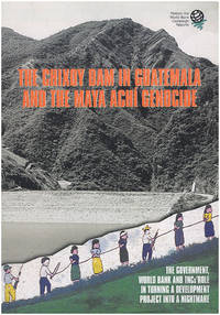 The Chixoy Dam in Guatemala and the Maya Achi Genocide