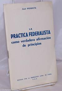 image of La Practica Federalista como verdadera afirmación de principios: Conferencia pronunciada en la Federación Local de Paris el 5 de abril de 1964 y en la Federación Local de Colommiers el 10 de mayo del mismo año