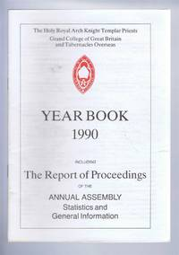 The Holy Royal Arch Knight Templar Priests. Grand College of England and Wales and its Tabernacles Overseas. Year Book 1990 including The Report of Proceedings of the Annual Assembly Statistics and General Information