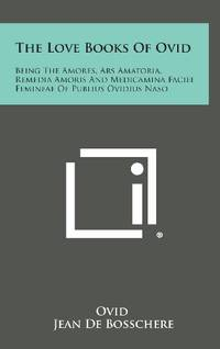 The Love Books of Ovid: Being the Amores  Ars Amatoria  Remedia Amoris and Medicamina Faciei Femineae of Publius Ovidius Naso