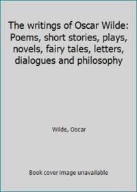 The writings of Oscar Wilde: Poems, short stories, plays, novels, fairy tales, letters, dialogues...
