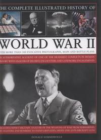 The Complete Illustrated History of World War II : An Authoritative Account of the Deadliest...