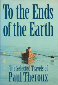 image of To The Ends of The Earth. The Selected Travels of Paul Theroux