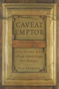 Caveat Emptor  The Secret Life of an American Art Forger
