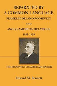 Separated By A Common Language: Franklin Delano Roosevelt And Anglo-American Relations 1933-1939:...