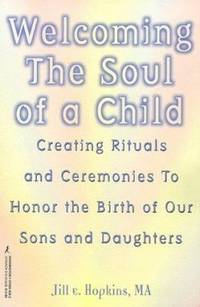 Welcoming the Soul of a Child : Creating Rituals and Ceremonies to Honor the Birth of Our Sons...
