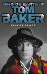 Who On Earth Is Tom Baker?: An Autobiography