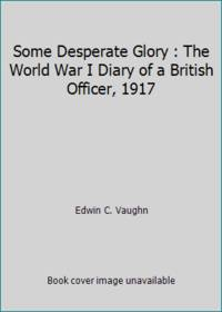 Some Desperate Glory : The World War I Diary of a British Officer, 1917