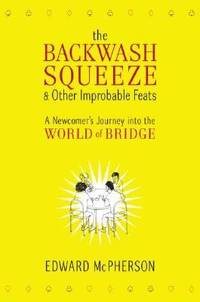 The Backwash Squeeze and Other Improbable Feats : A Newcomer's Journey into the World of Bridge