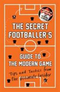 The Secret Footballer's Guide to the Modern Game : Tips and Tactics from the Ultimate Insider