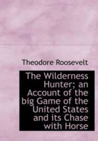 image of The Wilderness Hunter; an Account of the big Game of the United States and its Chase with Horse