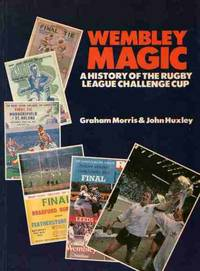 Wembley Magic: A History of the Rugby League Challenge Cup by Morris, Graham and Huxley, John