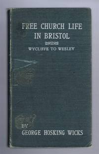 FREE CHURCH LIFE IN BRISTOL: From Wycliffe to Wesley - Containing Stories of the Sacrifices and the Successes of Those Who Strove After Civil and Religious Freedom During Four Centuries and a Half, with Sketches of the Growth and Development of the City During That Period