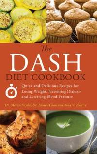 The DASH Diet Cookbook : Quick and Delicious Recipes for Losing Weight, Preventing Diabetes, and...
