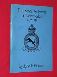 The Royal Air Force At Newmarket 1939-1947: The histories of RAF Newmarket and RAF Snailwell...