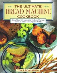 Ultimate Bread Machine Cookbook, The: Ultimate Bread Machine Cookbook/More Than 100 Irresistible...