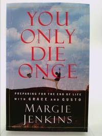 You Only Die Once : Preparing for the End of Life with Grace and Gusto