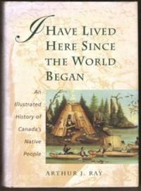 I HAVE LIVED HERE SINCE THE WORLD BEGAN An Illustrated History of Canada's  Native Peoples