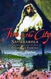 FIRE IN THE CITY - Savonarola and the Struggle for the Soul of Renaissance Florence