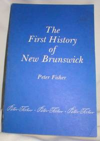 The First History of New Brunswick; Reprint of the 1921 Ed. by  Peter Fisher - Paperback - Reprint of 1921 Edition - 1980 - from Dave Shoots, Bookseller and Biblio.com